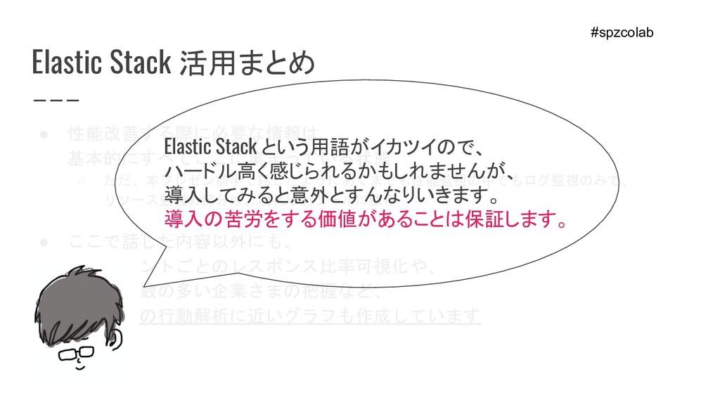 Elastic Stack 活用まとめ ● 性能改善する際に必要な情報は、 基本的にすべてここ...