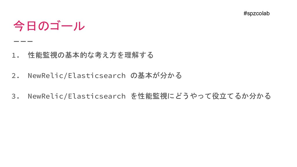 今日のゴール 1. 性能監視の基本的な考え方を理解する 2. NewRelic/Elastic...