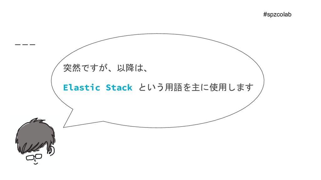 突然ですが、以降は、 Elastic Stack という用語を主に使用します    #spzc...