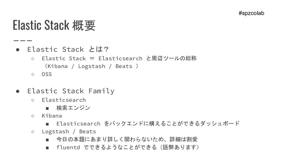 Elastic Stack 概要 ● Elastic Stack とは? ○ Elastic ...