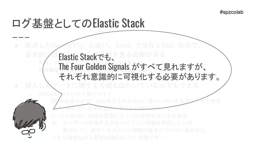 ログ基盤としてのElastic Stack ● 前述したNewRelic と違い、SaaS で...