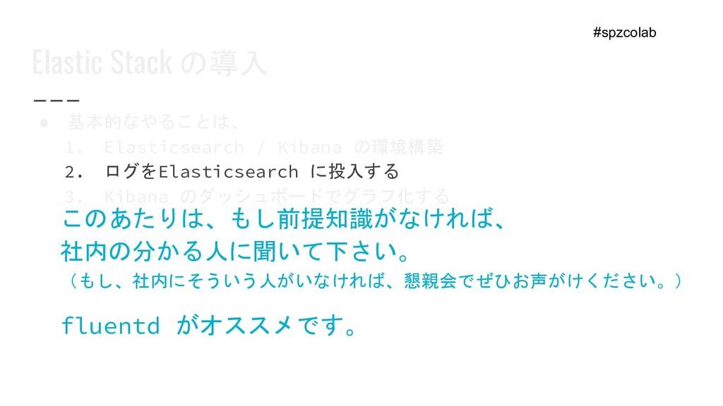 Elastic Stack の導入 ● 基本的なやることは、 1. Elasticsearch...