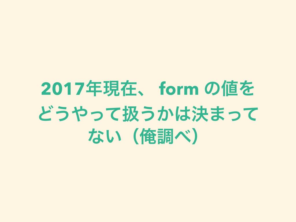2017ݱࡏɺ form ͷΛ Ͳ͏ͬͯѻ͏͔ܾ·ͬͯ ͳ͍ʢԶௐʣ