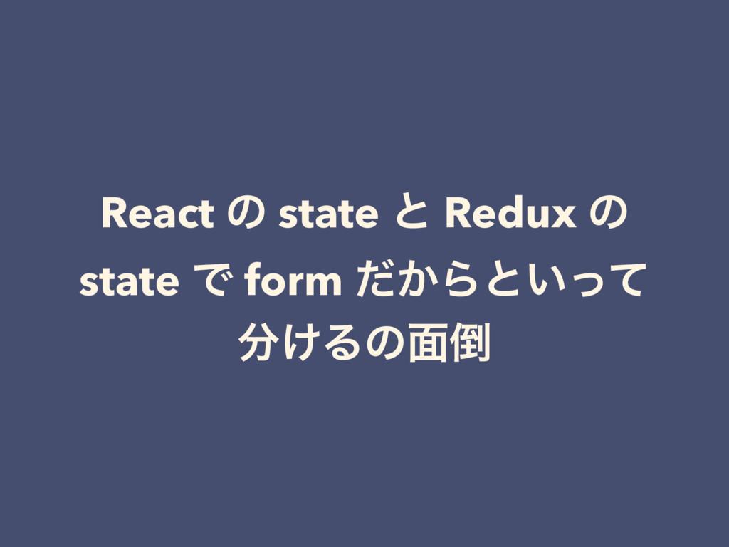 React ͷ state ͱ Redux ͷ state Ͱ form ͔ͩΒͱ͍ͬͯ ͚...