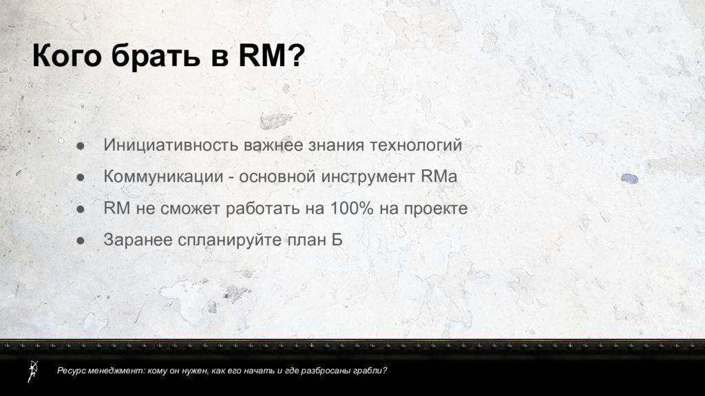 Кого брать в RM? ● Инициативность важнее знания...