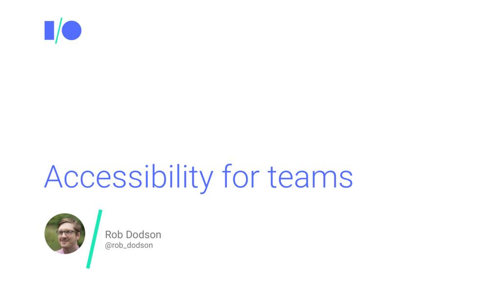Accessibility for teams Rob Dodson @rob_dodson