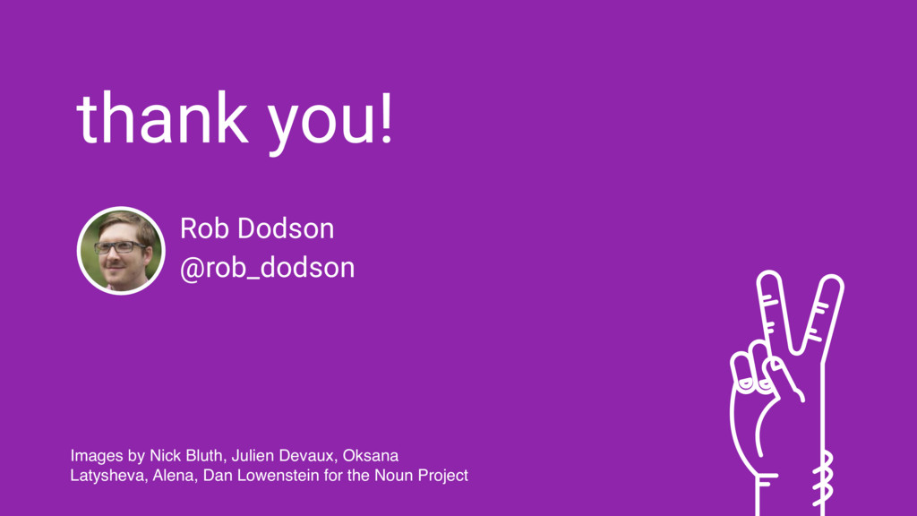 thank you! Rob Dodson @rob_dodson Images by Nic...