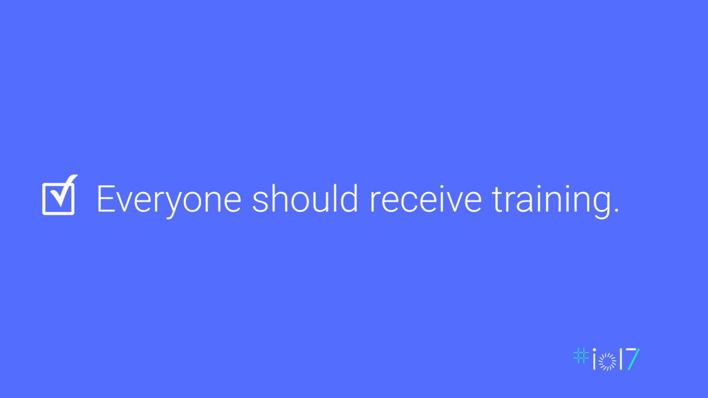 Everyone should receive training. ✓