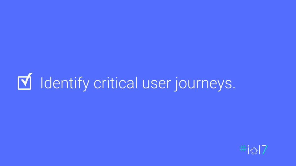 Identify critical user journeys. ✓