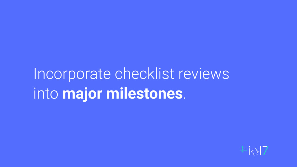 Incorporate checklist reviews into major milest...