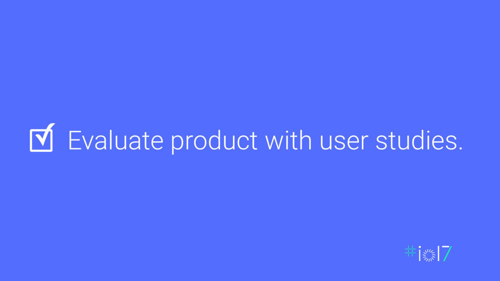 Evaluate product with user studies. ✓