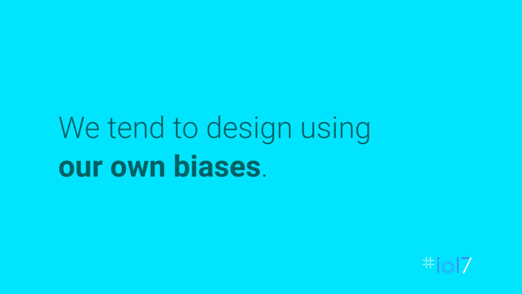 We tend to design using our own biases.