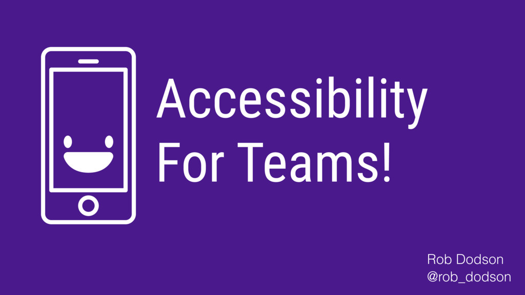 Accessibility For Teams! Rob Dodson @rob_dodson