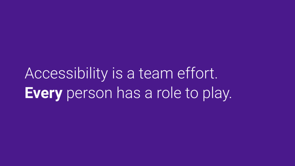 Accessibility is a team effort. Every person ha...