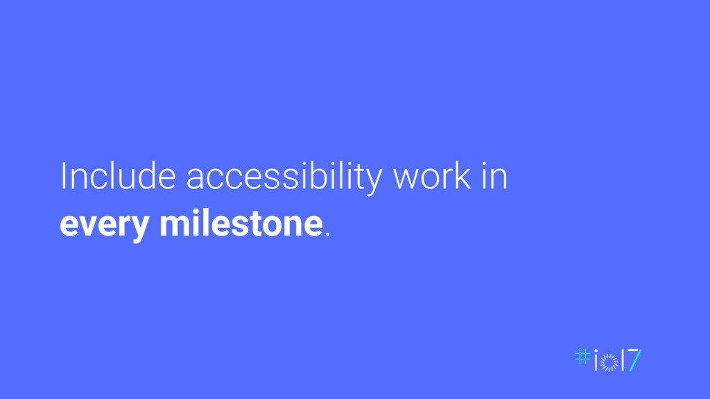 Include accessibility work in every milestone.