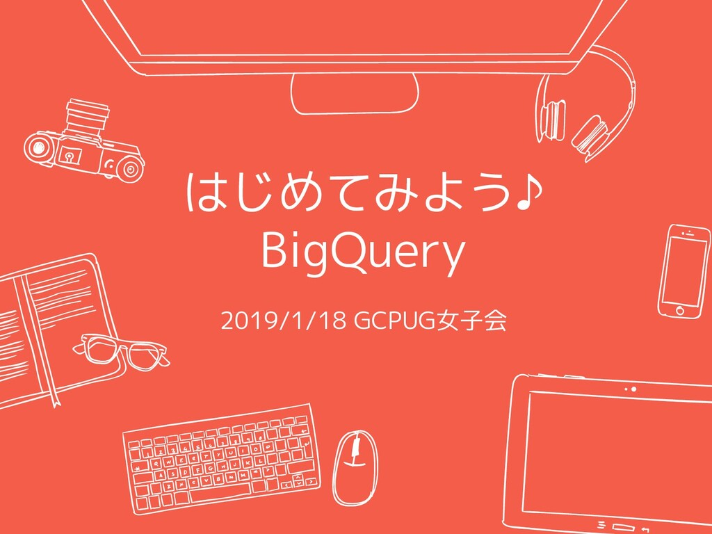 はじめてみよう♪ BigQuery 2019/1/18 GCPUG女子会