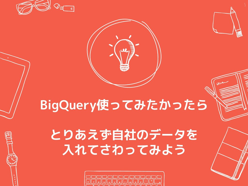 BigQuery使ってみたかったら とりあえず自社のデータを 入れてさわってみよう 5