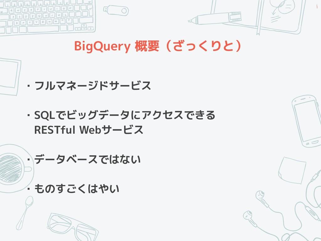 BigQuery 概要(ざっくりと) ・フルマネージドサービス ・SQLでビッグデータにアクセ...