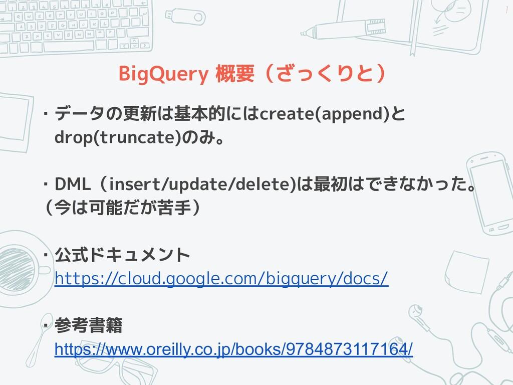 BigQuery 概要(ざっくりと) ・データの更新は基本的にはcreate(append)と...