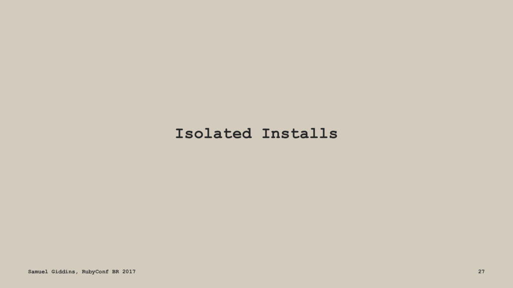 Isolated Installs Samuel Giddins, RubyConf BR 2...