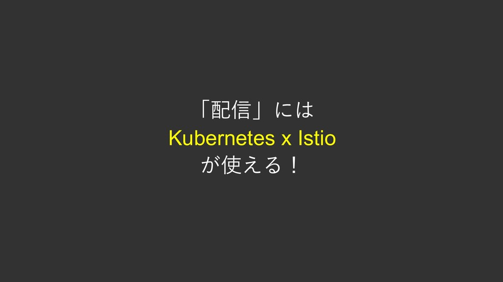「配信」には Kubernetes x Istio が使える!