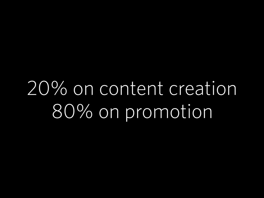 20% on content creation 80% on promotion
