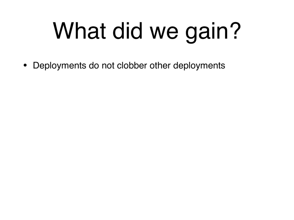 What did we gain? • Deployments do not clobber ...