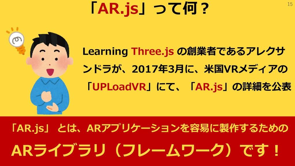 15 「AR.js」って何? Learning Three.js の創業者であるアレクサ ンド...
