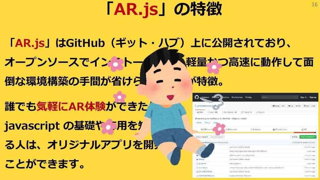 16 「AR.js」の特徴 「AR.js」はGitHub(ギット・ハブ)上に公開されており、 ...