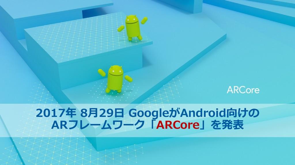 6 2017年 8月29日 GoogleがAndroid向けの ARフレームワーク「ARCor...