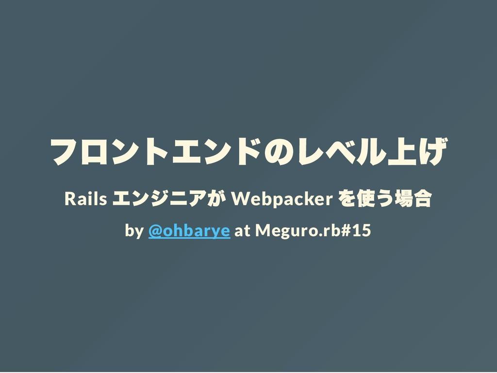 フロントエンドのレベル上げ Rails エンジニアが Webpacker を使う場合 by @...