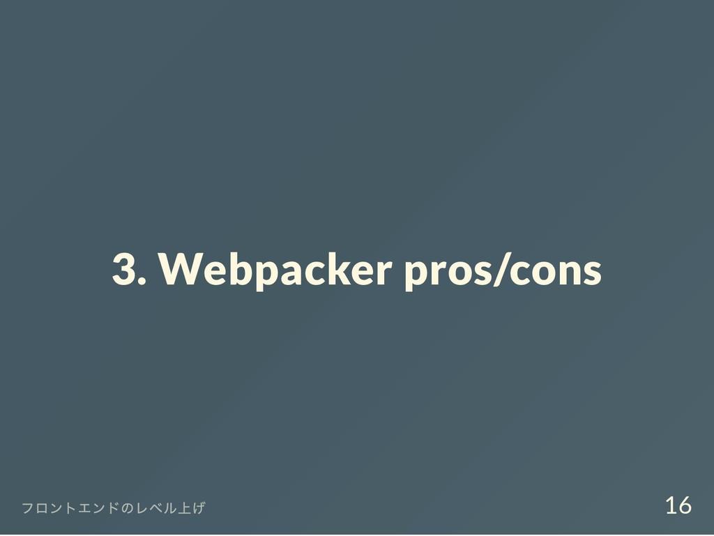 3. Webpacker pros/cons フロントエンドのレベル上げ 16