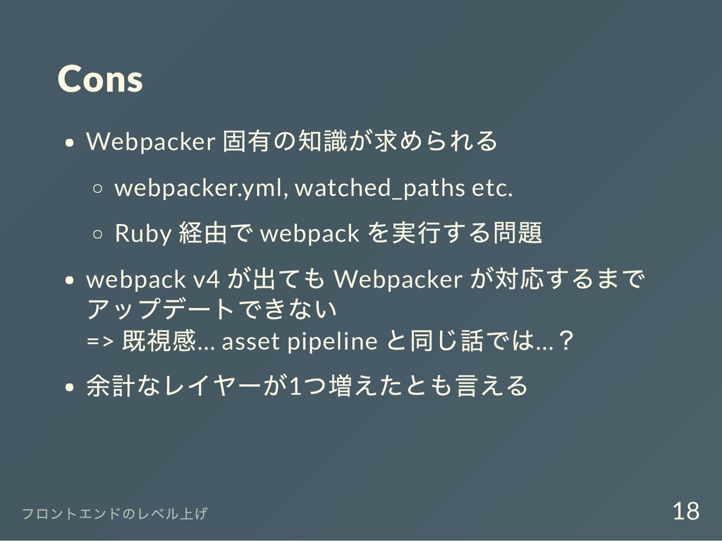 Cons Webpacker 固有の知識が求められる webpacker.yml, watch...