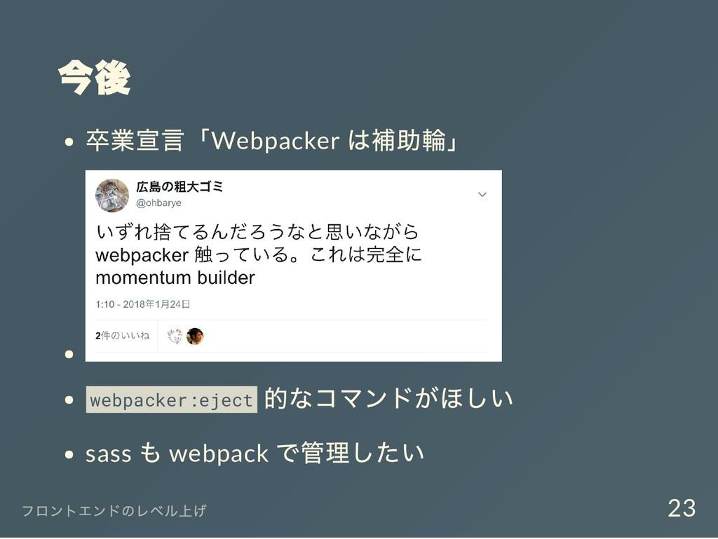 今後 卒業宣言「Webpacker は補助輪」 webpacker:eject 的なコマンドが...