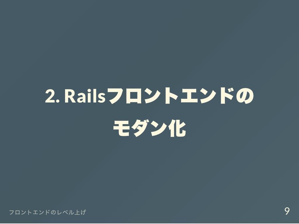 2. Rails フロントエンドの モダン化 フロントエンドのレベル上げ 9
