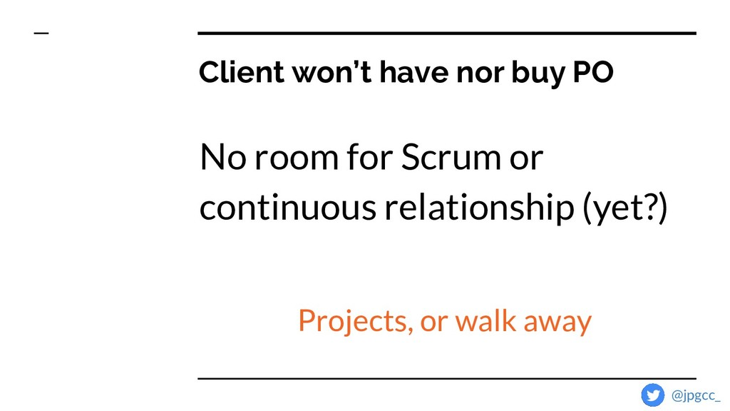 Client won't have nor buy PO No room for Scrum ...