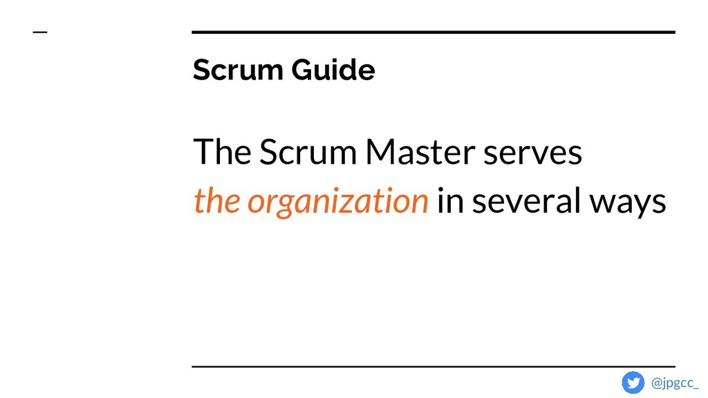 Scrum Guide The Scrum Master serves the organiz...