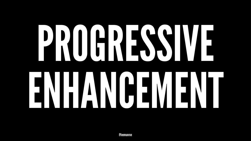 PROGRESSIVE ENHANCEMENT @leemunroe