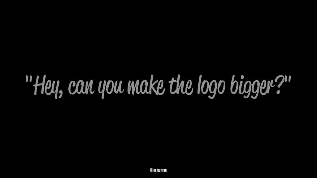 """""""Hey, can you make the logo bigger?"""" @leemunroe"""