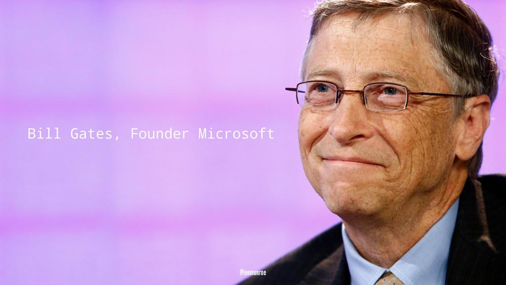 Bill Gates, Founder Microsoft @leemunroe