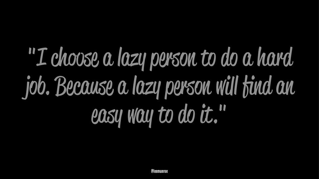 """""""I choose a lazy person to do a hard job. Becau..."""