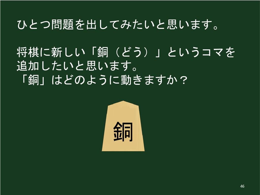 ひとつ問題を出してみたいと思います。 将棋に新しい「銅(どう)」というコマを 追加したいと思い...
