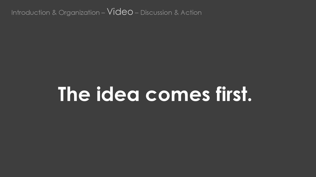 The idea comes first. Introduction & Organizati...