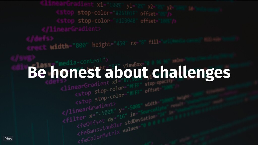 Be honest about challenges