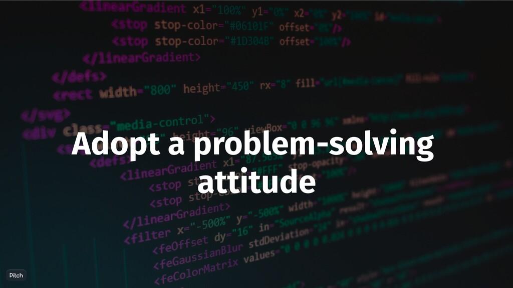 Adopt a problem-solving attitude