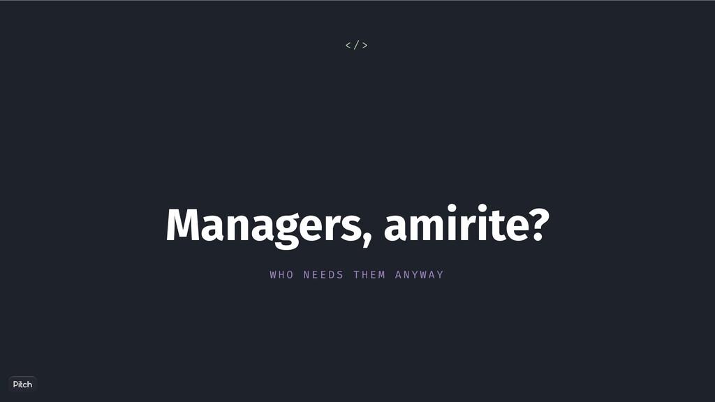 🙄 Managers, amirite? W H O N E E D S T H E M A ...