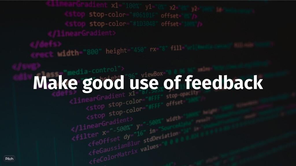 Make good use of feedback