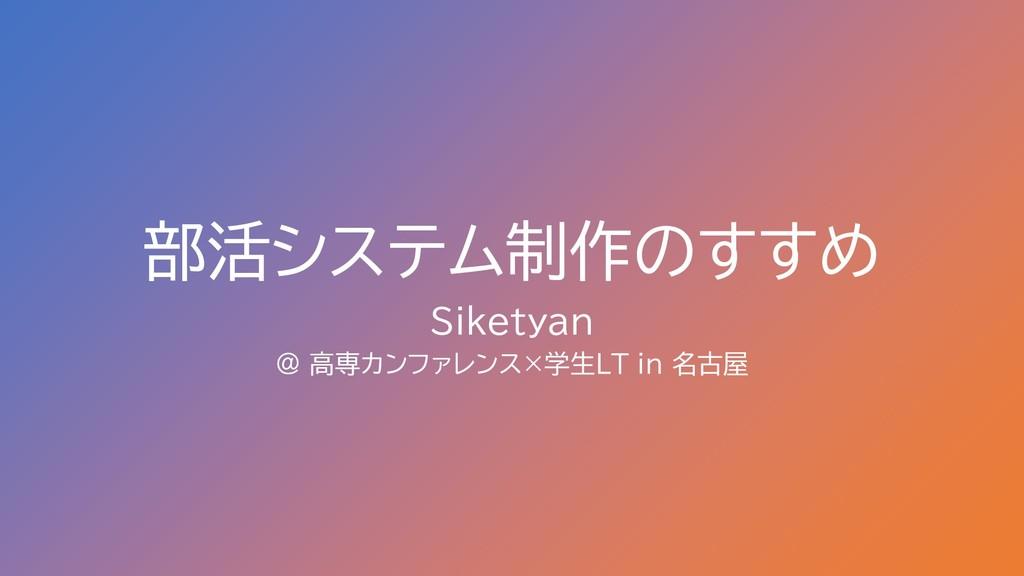 部活システム制作のすすめ Siketyan @ 高専カンファレンス×学生LT in 名古屋
