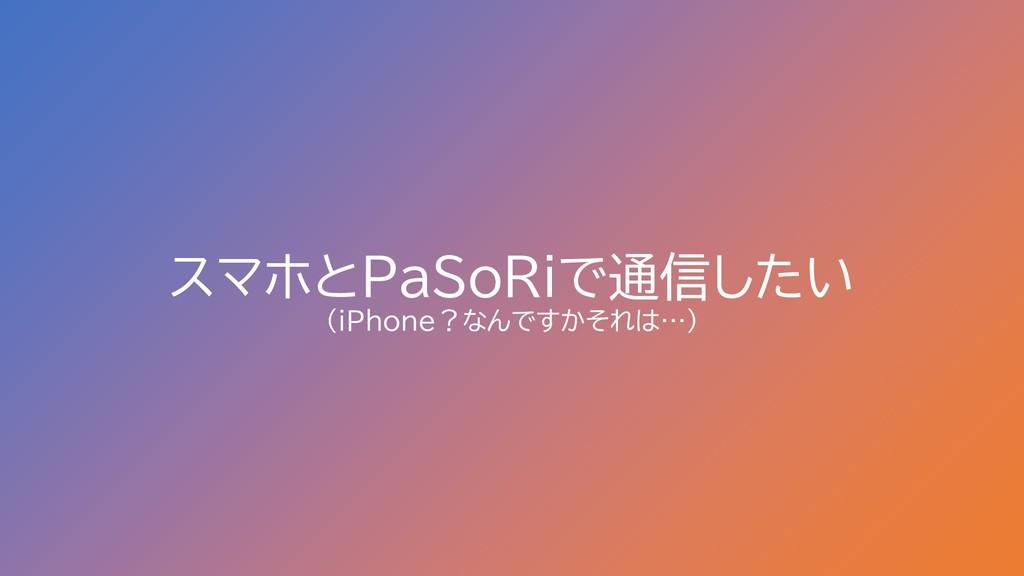 スマホとPaSoRiで通信したい (iPhone?なんですかそれは…)