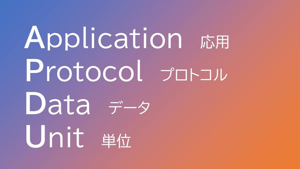 Application 応用 Protocol プロトコル Data データ Unit 単位